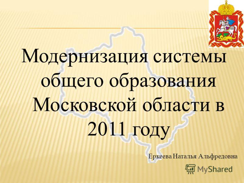 Модернизация системы общего образования Московской области в 2011 году Еркеева Наталья Альфредовна