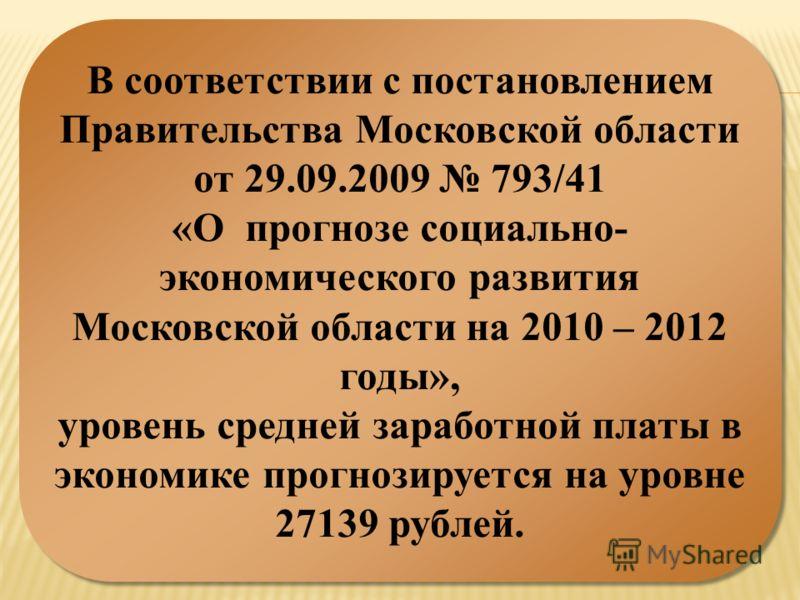 В соответствии с постановлением Правительства Московской области от 29.09.2009 793/41 «О прогнозе социально- экономического развития Московской области на 2010 – 2012 годы», уровень средней заработной платы в экономике прогнозируется на уровне 27139
