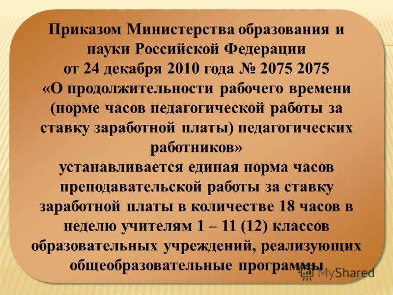 Приказом Министерства образования и науки Российской Федерации от 24 декабря 2010 года 2075 2075 «О продолжительности рабочего времени (норме часов педагогической работы за ставку заработной платы) педагогических работников» устанавливается единая но