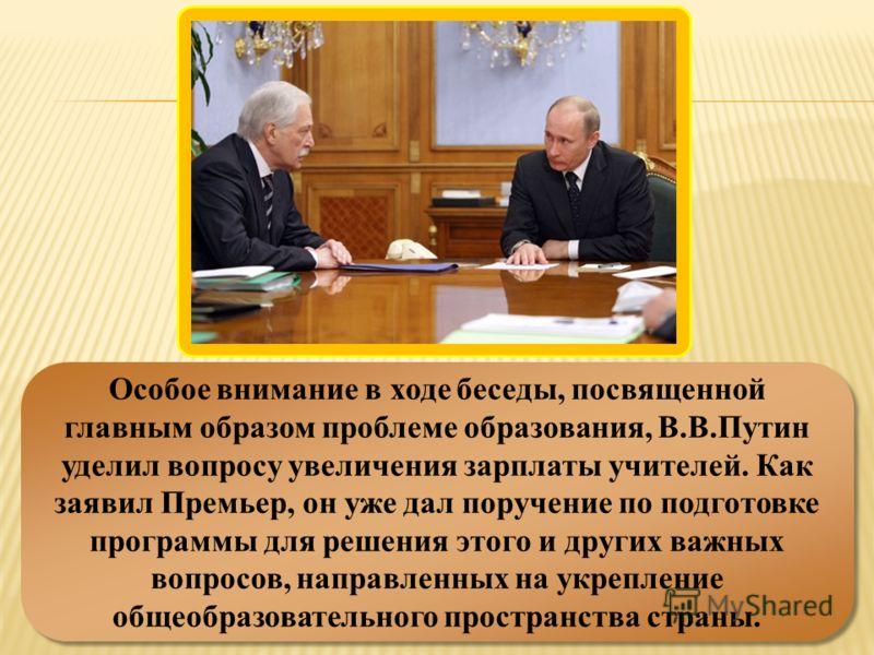Особое внимание в ходе беседы, посвященной главным образом проблеме образования, В.В.Путин уделил вопросу увеличения зарплаты учителей. Как заявил Премьер, он уже дал поручение по подготовке программы для решения этого и других важных вопросов, напра
