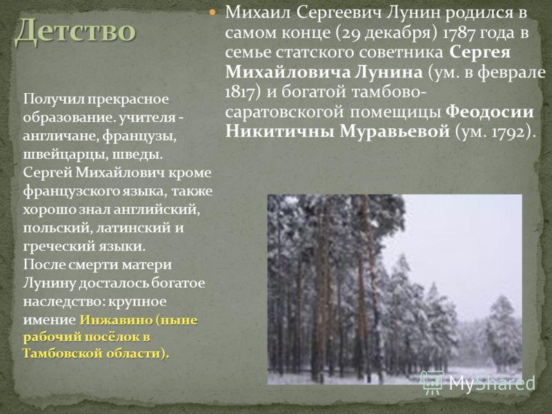 Михаил Сергеевич Лунин родился в самом конце (29 декабря) 1787 года в семье статского советника Сергея Михайловича Лунина (ум. в феврале 1817) и богатой тамбово- саратовскогой помещицы Феодосии Никитичны Муравьевой (ум. 1792). Получил прекрасное обра