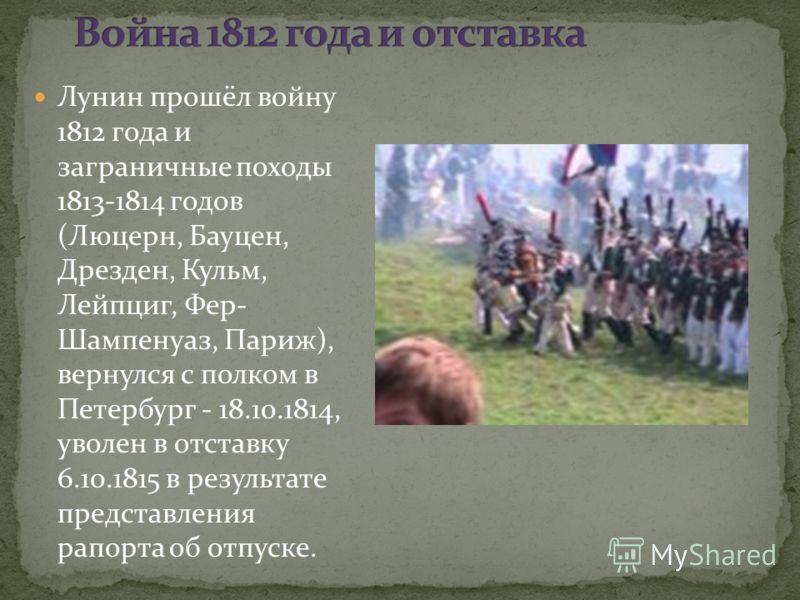 Лунин прошёл войну 1812 года и заграничные походы 1813-1814 годов (Люцерн, Бауцен, Дрезден, Кульм, Лейпциг, Фер- Шампенуаз, Париж), вернулся с полком в Петербург - 18.10.1814, уволен в отставку 6.10.1815 в результате представления рапорта об отпуске.