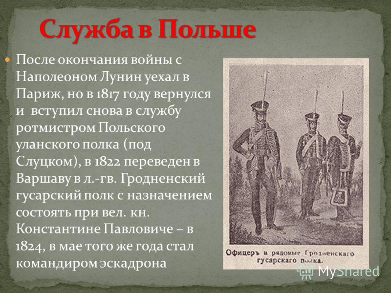 После окончания войны с Наполеоном Лунин уехал в Париж, но в 1817 году вернулся и вступил снова в службу ротмистром Польского уланского полка (под Слуцком), в 1822 переведен в Варшаву в л.-гв. Гродненский гусарский полк с назначением состоять при вел