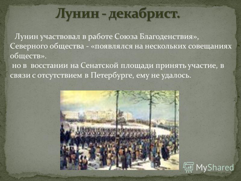 Лунин участвовал в работе Союза Благоденствия», Северного общества - «появлялся на нескольких совещаниях обществ». но в восстании на Сенатской площади принять участие, в связи с отсутствием в Петербурге, ему не удалось.