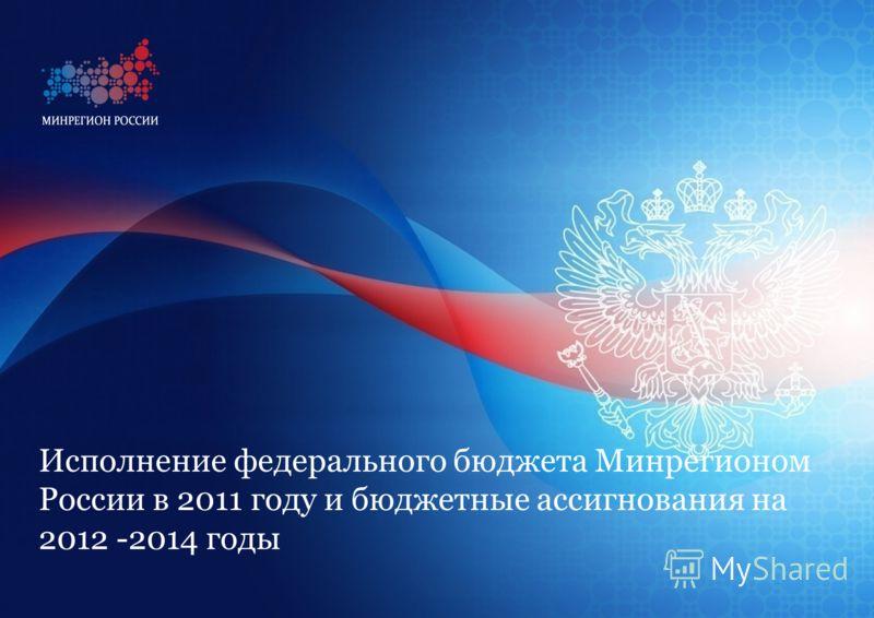 Исполнение федерального бюджета Минрегионом России в 2011 году и бюджетные ассигнования на 2012 -2014 годы