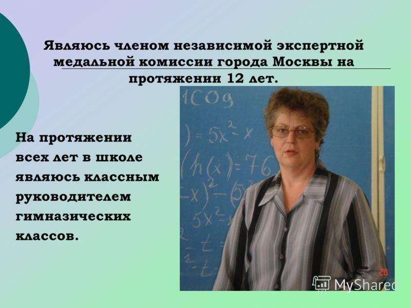 Являюсь членом независимой экспертной медальной комиссии города Москвы на протяжении 12 лет. На протяжении всех лет в школе являюсь классным руководителем гимназических классов.