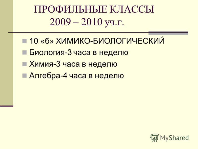 ПРОФИЛЬНЫЕ КЛАССЫ 2009 – 2010 уч.г. 10 «б» ХИМИКО-БИОЛОГИЧЕСКИЙ Биология-3 часа в неделю Химия-3 часа в неделю Алгебра-4 часа в неделю