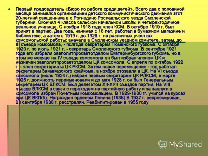 Первый председатель «Бюро по работе среди детей». Всего два с половиной месяца занимался организацией детского коммунистического движения этот 20-летний священника в с.Рогнедино Рославльского уезда Смоленской губернии. Окончил 4 класса сельской начал