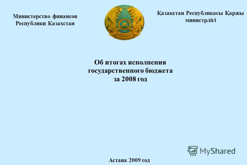 Министерство финансов Республики Казахстан Об итогах исполнения государственного бюджета за 2008 год Астана 2009 год Қазақстан Республикасы Қаржы министрлігі