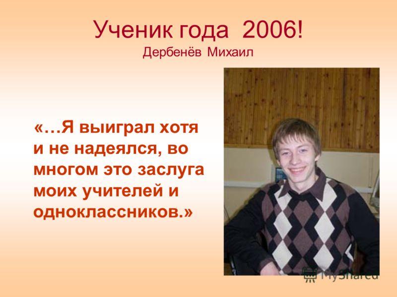 Ученик года 2006! Дербенёв Михаил «…Я выиграл хотя и не надеялся, во многом это заслуга моих учителей и одноклассников.»