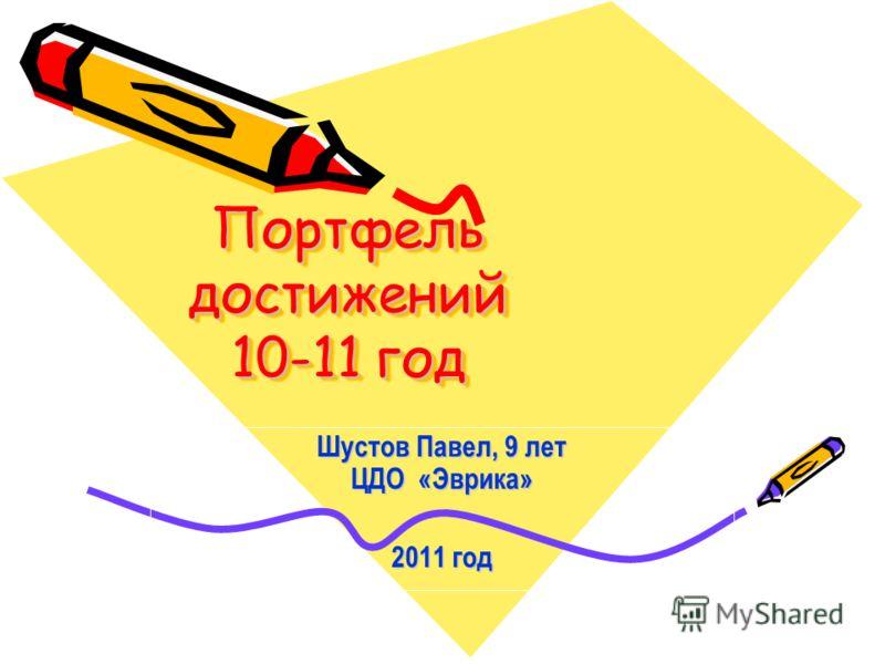 Портфель достижений 10-11 год Шустов Павел, 9 лет ЦДО «Эврика» 2011 год