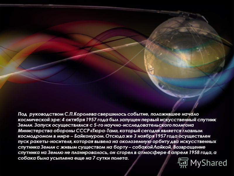 Под руководством С.П.Королева свершилось событие, положившее начало космической эре: 4 октября 1957 года был запущен первый искусственный спутник Земли. Запуск осуществлялся с 5-го научно-исследовательского полигона Министерства обороны СССР «Тюра-Та