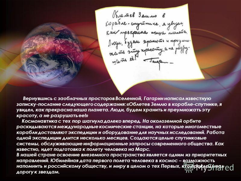 Вернувшись с заоблачных просторов Вселенной, Гагарин написал известную записку-послание следующего содержания: «Облетев Землю в корабле-спутнике, я увидел, как прекрасна наша планета. Люди, будем хранить и преумножать эту красоту, а не разрушать ее!»