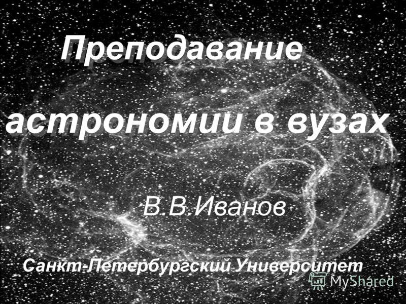 Преподавание астрономии в вузах Преподавание астрономии в вузах В.В.Иванов Санкт-Петербургский Университет