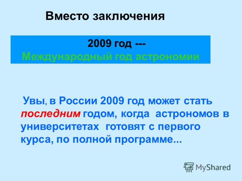 Вместо заключения 2009 год --- Международный год астрономии Увы, в России 2009 год может стать последним годом, когда астрономов в университетах готовят с первого курса, по полной программе...