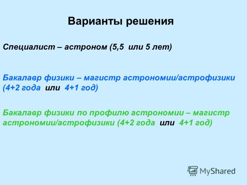 Варианты решения Специалист – астроном (5,5 или 5 лет) Бакалавр физики – магистр астрономии/астрофизики (4+2 года или 4+1 год) Бакалавр физики по профилю астрономии – магистр астрономии/астрофизики (4+2 года или 4+1 год)