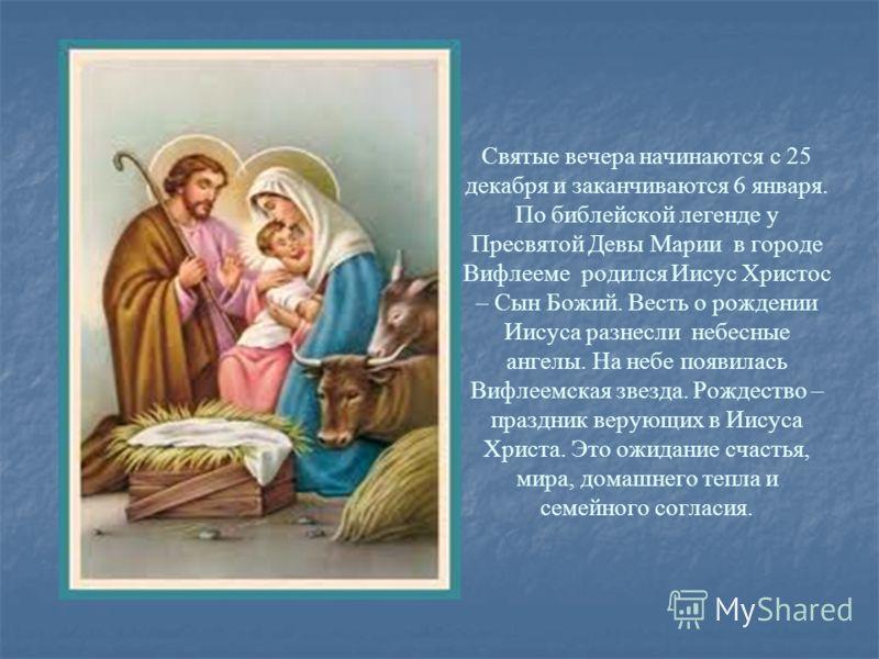Святые вечера начинаются с 25 декабря и заканчиваются 6 января. По библейской легенде у Пресвятой Девы Марии в городе Вифлееме родился Иисус Христос – Сын Божий. Весть о рождении Иисуса разнесли небесные ангелы. На небе появилась Вифлеемская звезда.