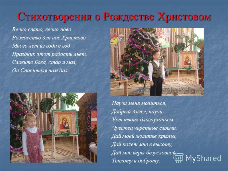 Стихотворения о Рождестве Христовом Вечно свято, вечно ново Рождество для нас Христово Много лет из года в год Праздник этот радость льет, Славьте Бога, стар и мал, Он Спасителя нам дал. Научи меня молиться, Добрый Ангел, научи. Уст твоих благоуханье