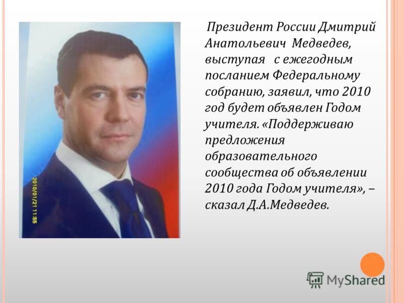 Президент России Дмитрий Анатольевич Медведев, выступая с ежегодным посланием Федеральному собранию, заявил, что 2010 год будет объявлен Годом учителя. «Поддерживаю предложения образовательного сообщества об объявлении 2010 года Годом учителя», – ска