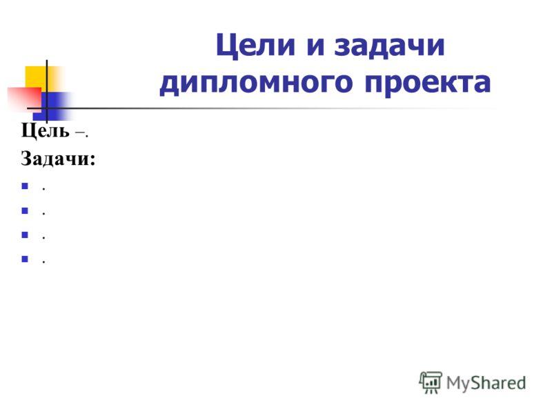 Цели и задачи дипломного проекта Цель –. Задачи:....