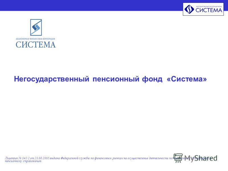 Лицензия 341/2 от 23.08.2005 выдана Федеральной службы по финансовым рынкам на осуществление деятельности по пенсионному обеспечению и пенсионному страхованию. Негосударственный пенсионный фонд «Система»