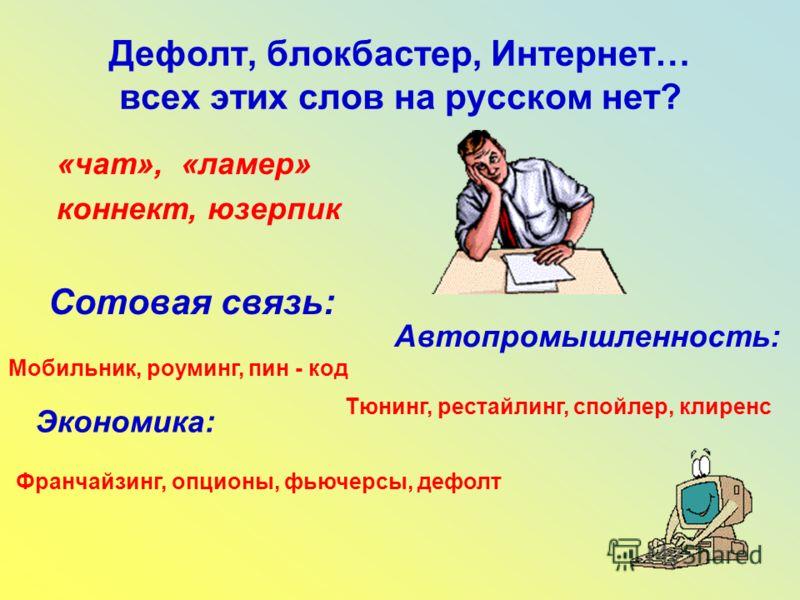 Дефолт, блокбастер, Интернет… всех этих слов на русском нет? «чат», «ламер» коннект, юзерпик Сотовая связь: Мобильник, роуминг, пин - код Автопромышленность: Тюнинг, рестайлинг, спойлер, клиренс Экономика: Франчайзинг, опционы, фьючерсы, дефолт