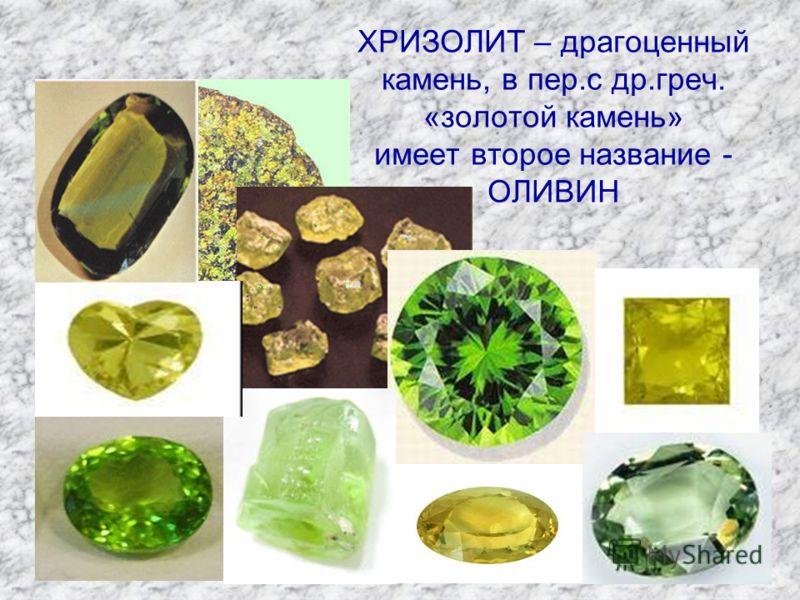 ХРИЗОЛИТ – драгоценный камень, в пер.с др.греч. «золотой камень» имеет второе название - ОЛИВИН