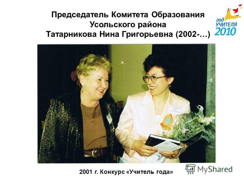 Председатель Комитета Образования Усольского района Татарникова Нина Григорьевна (2002-…) 2001 г. Конкурс «Учитель года»