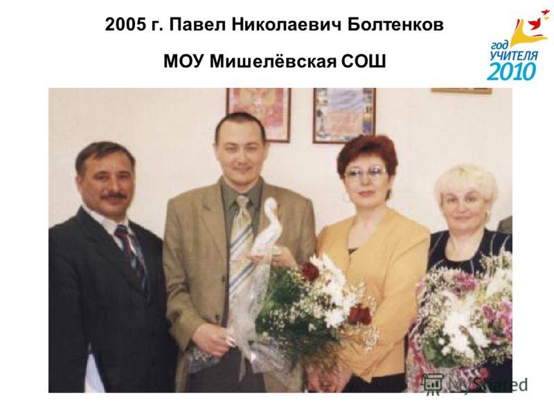 2005 г. Павел Николаевич Болтенков МОУ Мишелёвская СОШ