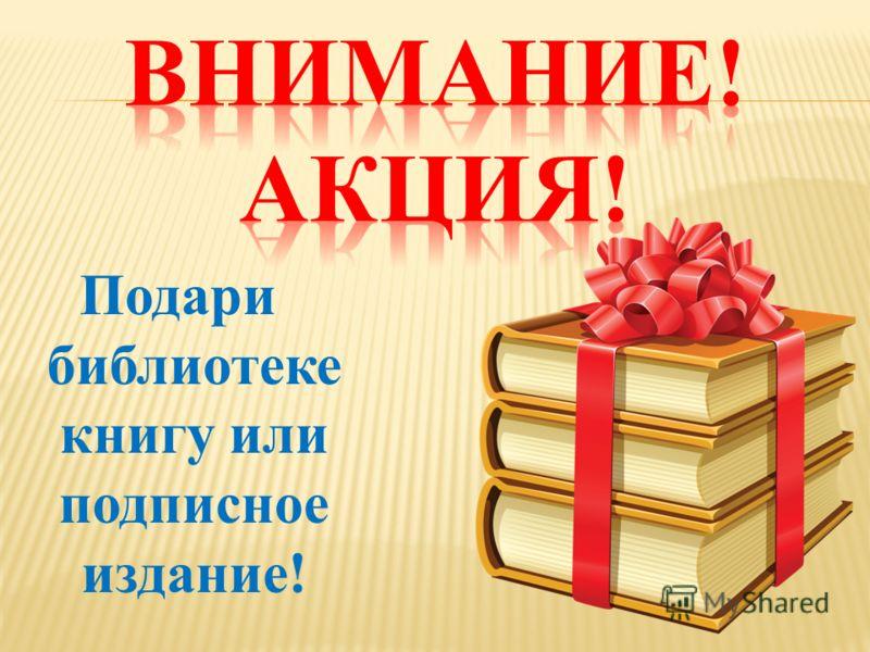 Подари библиотеке книгу или подписное издание!
