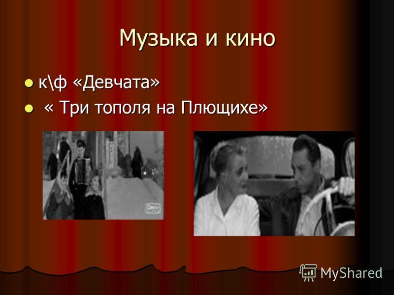 Музыка и кино к\ф «Девчата» к\ф «Девчата» « Три тополя на Плющихе» « Три тополя на Плющихе»