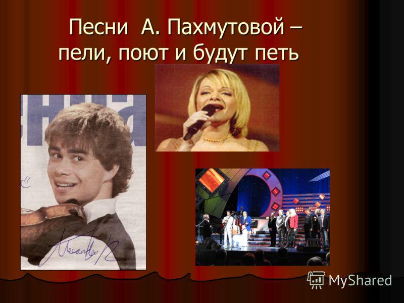 Песни А. Пахмутовой – пели, поют и будут петь Песни А. Пахмутовой – пели, поют и будут петь