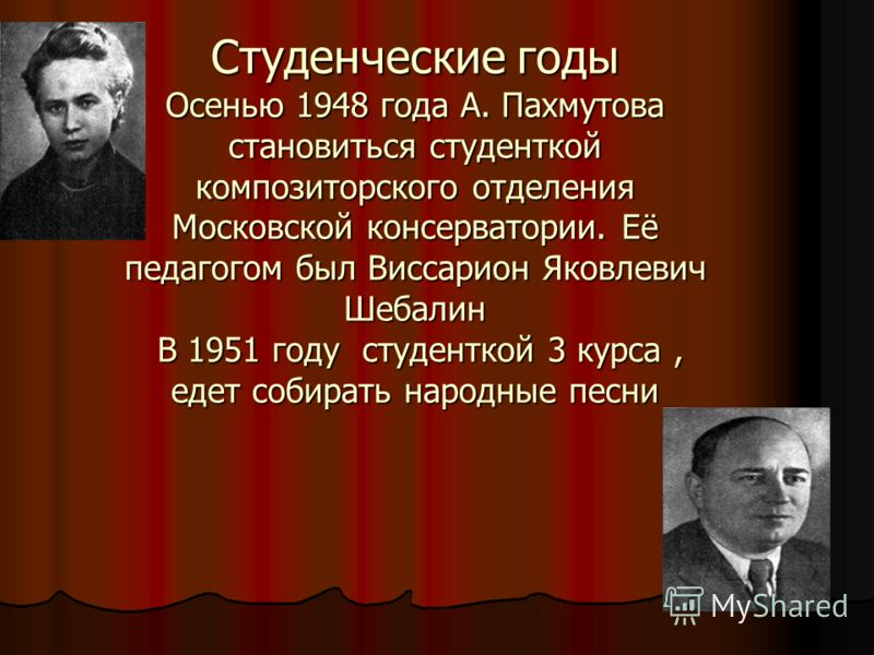 Студенческие годы Осенью 1948 года А. Пахмутова становиться студенткой композиторского отделения Московской консерватории. Её педагогом был Виссарион Яковлевич Шебалин В 1951 году студенткой 3 курса, едет собирать народные песни