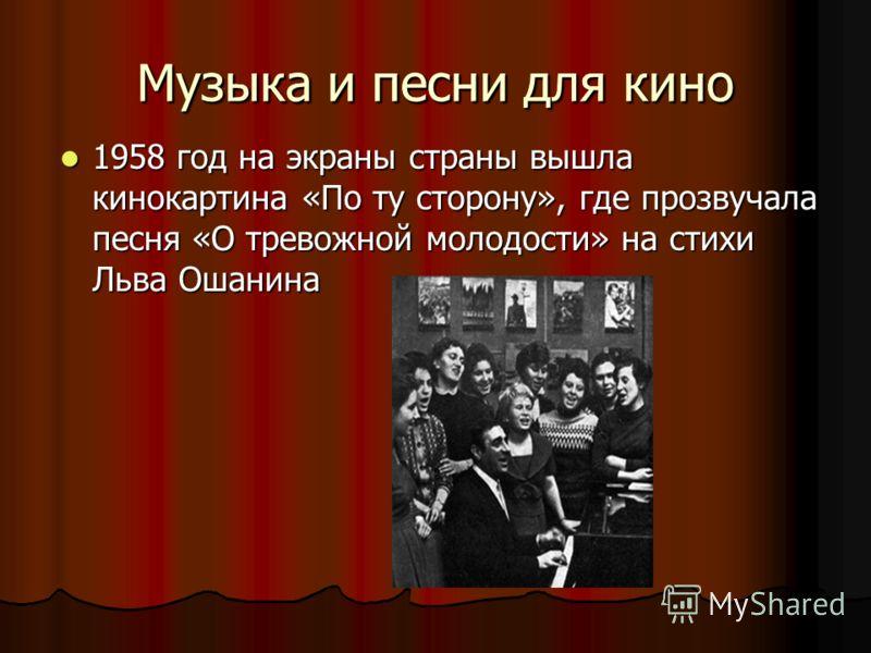 Музыка и песни для кино Музыка и песни для кино 1958 год на экраны страны вышла кинокартина «По ту сторону», где прозвучала песня «О тревожной молодости» на стихи Льва Ошанина 1958 год на экраны страны вышла кинокартина «По ту сторону», где прозвучал
