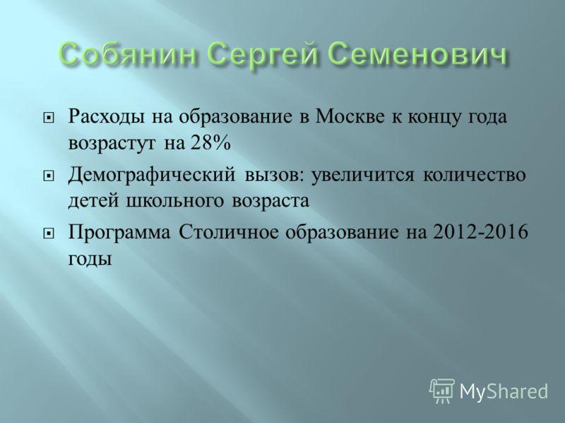 Расходы на образование в Москве к концу года возрастут на 28% Демографический вызов : увеличится количество детей школьного возраста Программа Столичное образование на 2012-2016 годы