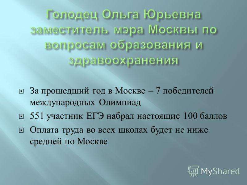 За прошедший год в Москве – 7 победителей международных Олимпиад 551 участник ЕГЭ набрал настоящие 100 баллов Оплата труда во всех школах будет не ниже средней по Москве