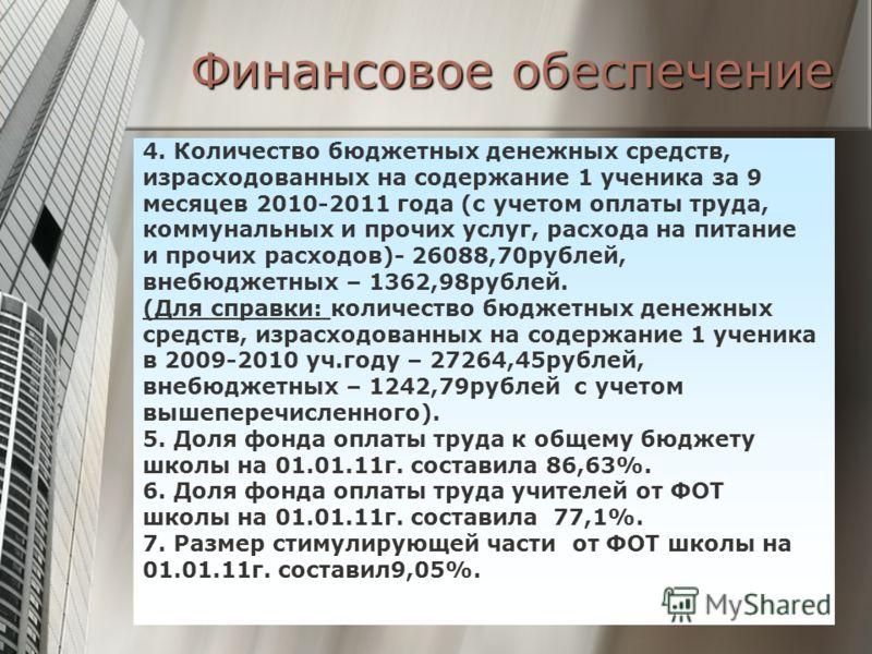 Финансовое обеспечение 4. Количество бюджетных денежных средств, израсходованных на содержание 1 ученика за 9 месяцев 2010-2011 года (с учетом оплаты труда, коммунальных и прочих услуг, расхода на питание и прочих расходов)- 26088,70рублей, внебюджет