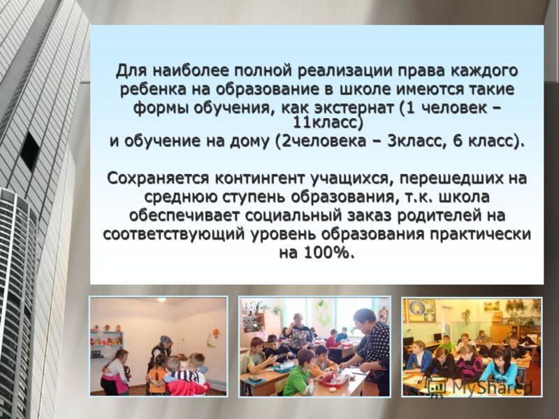 Для наиболее полной реализации права каждого ребенка на образование в школе имеются такие формы обучения, как экстернат (1 человек – 11класс) и обучение на дому (2человека – 3класс, 6 класс). Сохраняется контингент учащихся, перешедших на среднюю сту