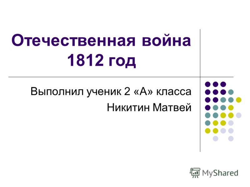 Отечественная война 1812 год Выполнил ученик 2 «А» класса Никитин Матвей