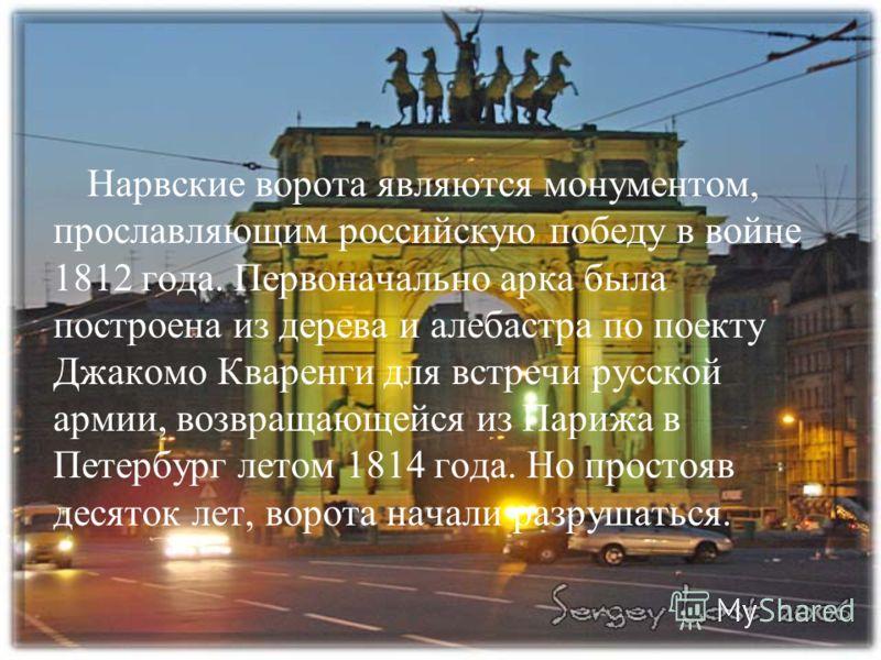 Нарвские ворота являются монументом, прославляющим российскую победу в войне 1812 года. Первоначально арка была построена из дерева и алебастра по поекту Джакомо Кваренги для встречи русской армии, возвращающейся из Парижа в Петербург летом 1814 года