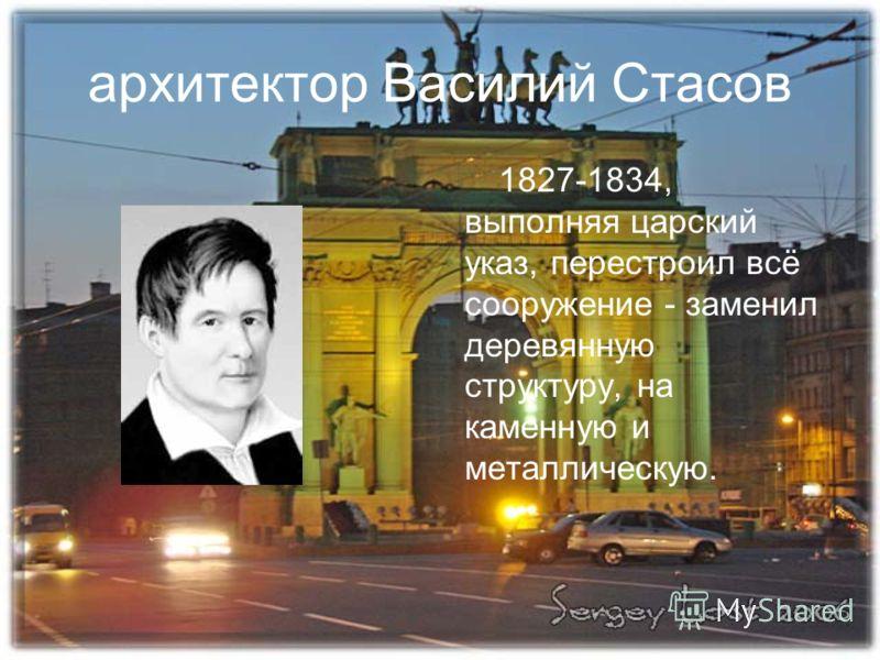 архитектор Василий Стасов 1827-1834, выполняя царский указ, перестроил всё сооружение - заменил деревянную структуру, на каменную и металлическую.