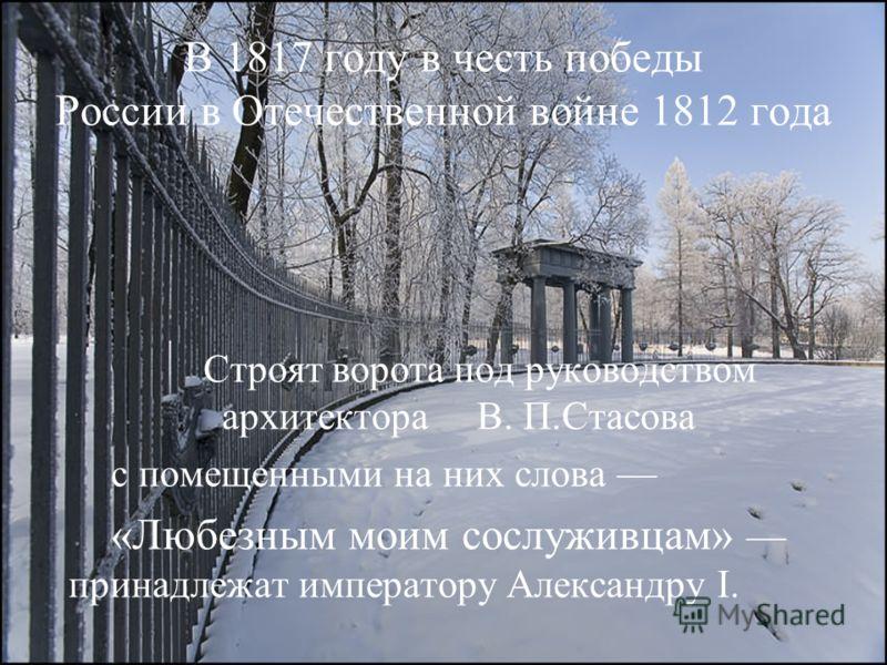В 1817 году в честь победы России в Отечественной войне 1812 года Строят ворота под руководством архитектора В. П.Стасова с помещенными на них слова «Любезным моим сослуживцам» принадлежат императору Александру I.