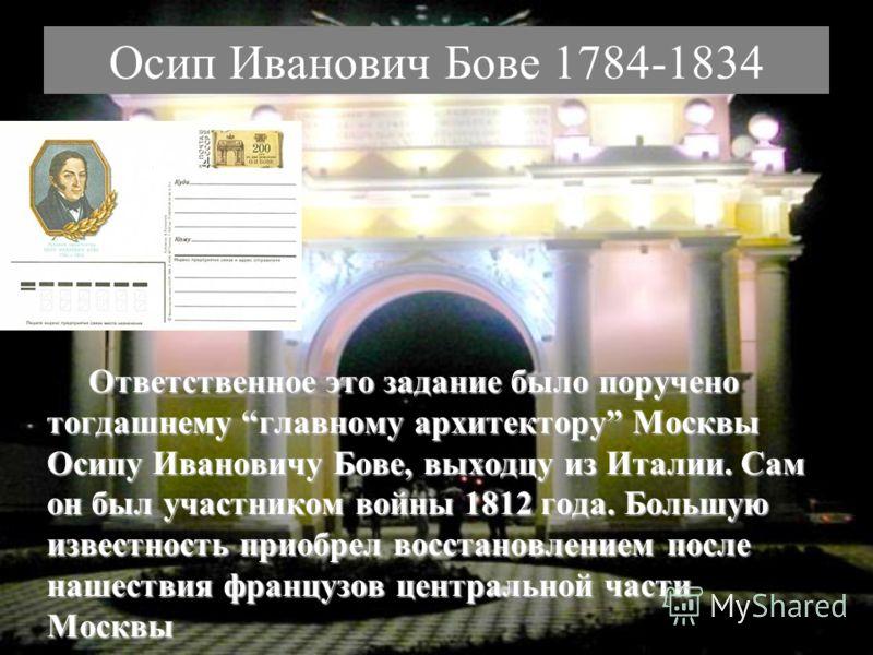 Осип Иванович Бове 1784-1834 Ответственное это задание было поручено тогдашнему главному архитектору Москвы Осипу Ивановичу Бове, выходцу из Италии. Сам он был участником войны 1812 года. Большую известность приобрел восстановлением после нашествия ф