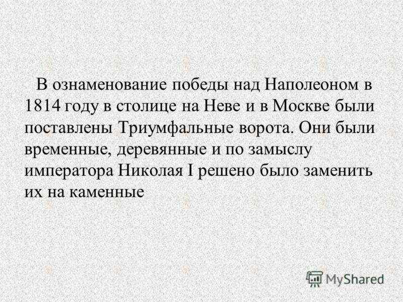 В ознаменование победы над Наполеоном в 1814 году в столице на Неве и в Москве были поставлены Триумфальные ворота. Они были временные, деревянные и по замыслу императора Николая I решено было заменить их на каменные