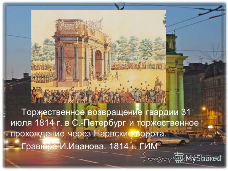Торжественное возвращение гвардии 31 июля 1814 г. в С.-Петербург и торжественное прохождение через Нарвские ворота. Гравюра И.Иванова. 1814 г. ГИМ