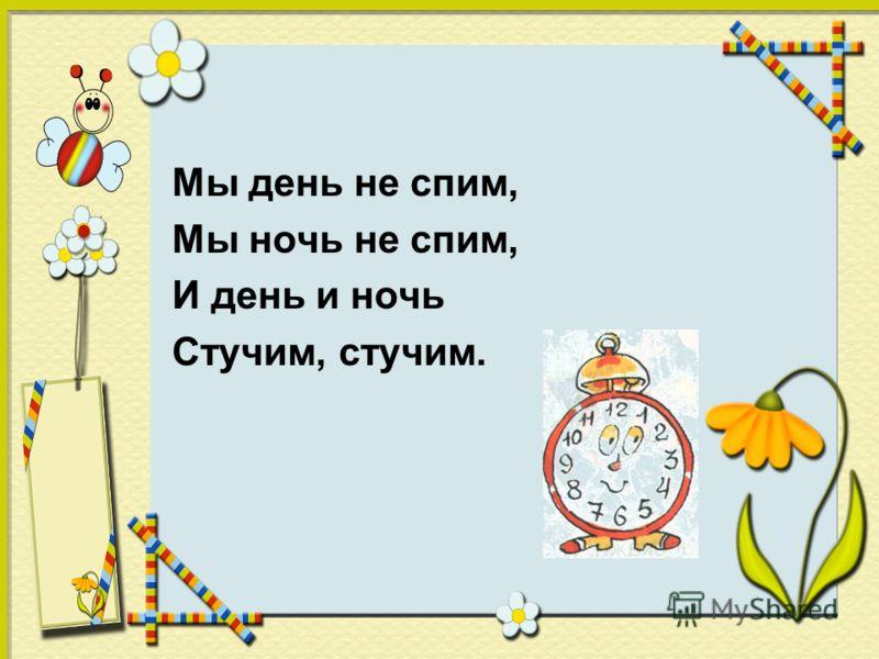Мы день не спим, Мы ночь не спим, И день и ночь Стучим, стучим.