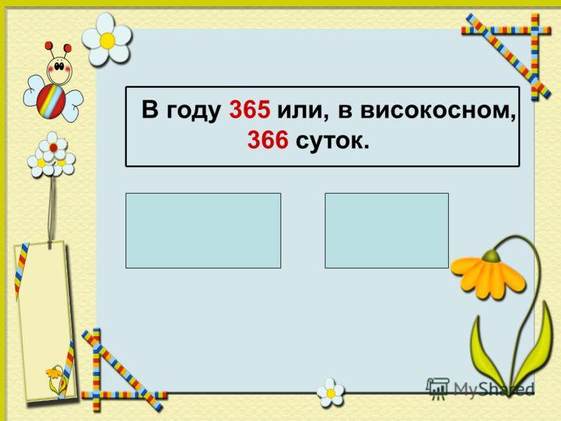 В году 365 или, в високосном, 366 суток. 1 ч = 60 мин 1 мин = 60 с 1 ч = 3600с