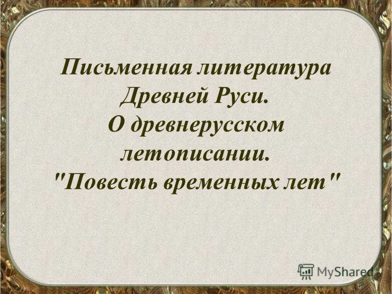 Письменная литература Древней Руси. О древнерусском летописании. Повесть временных лет