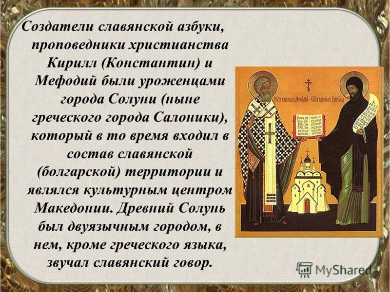 Создатели славянской азбуки, проповедники христианства Кирилл (Константин) и Мефодий были уроженцами города Солуни (ныне греческого города Салоники), который в то время входил в состав славянской (болгарской) территории и являлся культурным центром М