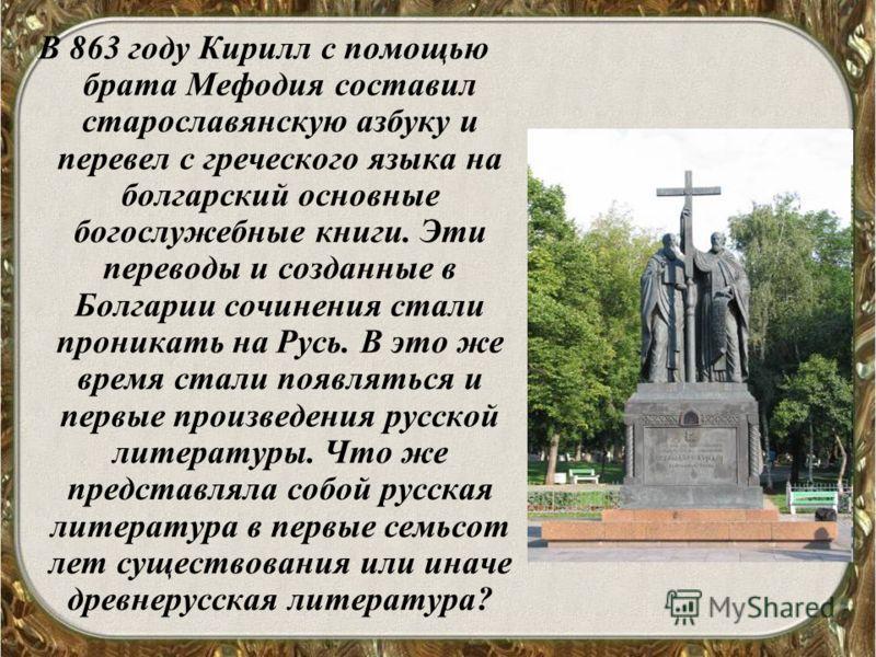 В 863 году Кирилл с помощью брата Мефодия составил старославянскую азбуку и перевел с греческого языка на болгарский основные богослужебные книги. Эти переводы и созданные в Болгарии сочинения стали проникать на Русь. В это же время стали появляться